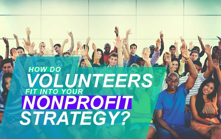 HOW DO VOLUNTEERS FIT INTO YOUR NONPROFIT STRATEGY?